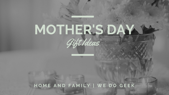 Mother's Day Gift Ideas -- Home and Family --- We Do Geek